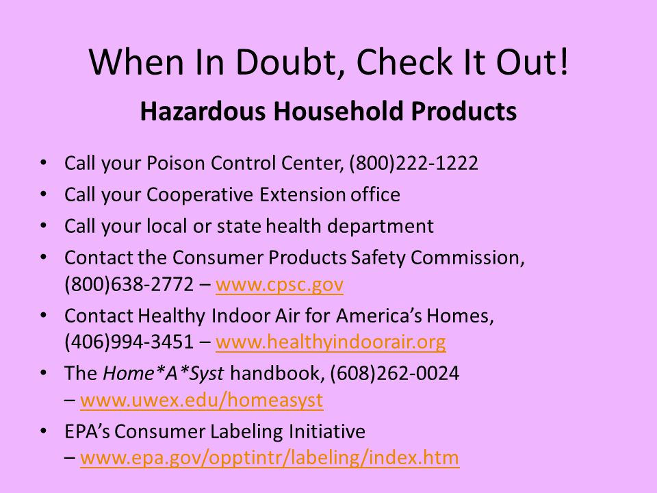 When In Doubt, Check It Out! Call your Poison Control Center, (800)222-1222 Call your Cooperative Extension office Call your local or state health dep