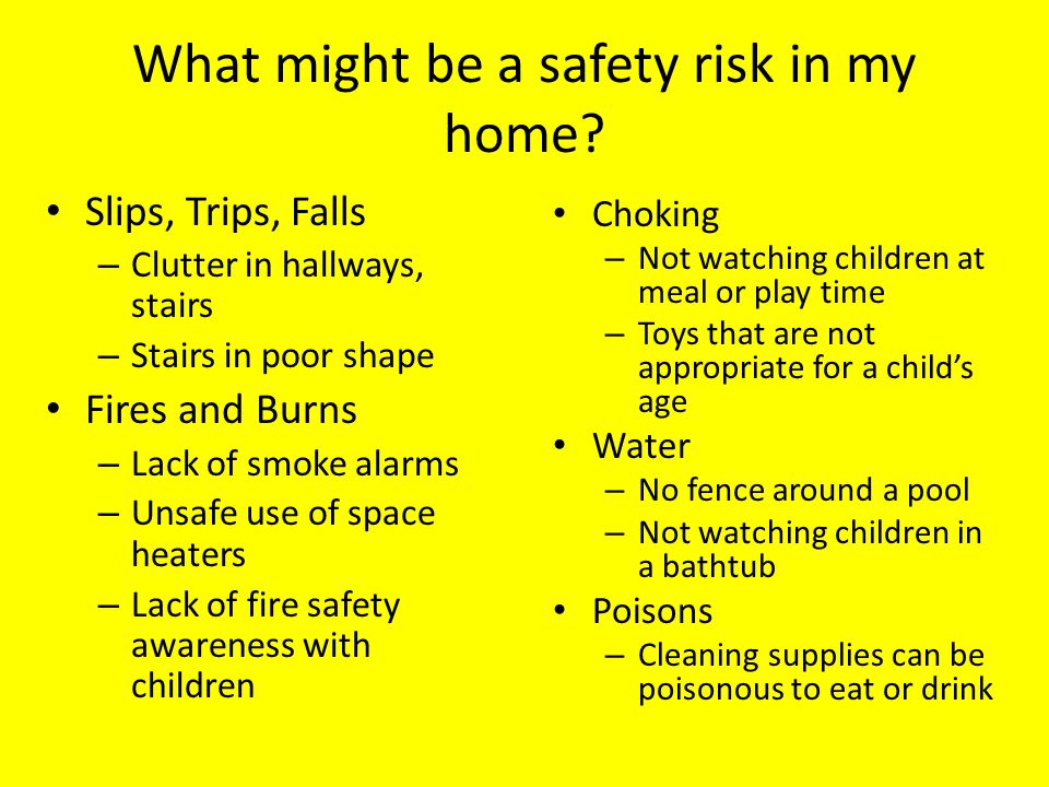 What might be a safety risk in my home? Slips, Trips, Falls – Clutter in hallways, stairs – Stairs in poor shape Fires and Burns – Lack of smoke alarm