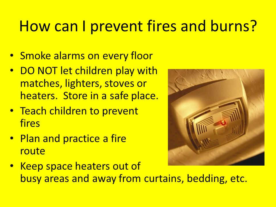 How can I prevent fires and burns? Smoke alarms on every floor DO NOT let children play with matches, lighters, stoves or heaters. Store in a safe pla