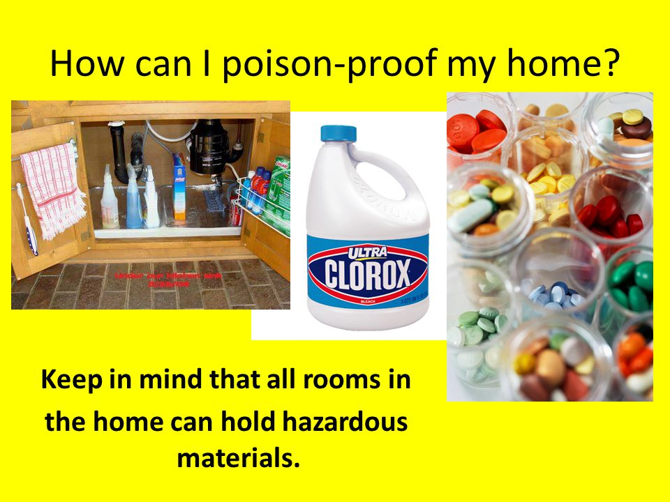 How can I poison-proof my home? Keep in mind that all rooms in the home can hold hazardous materials.