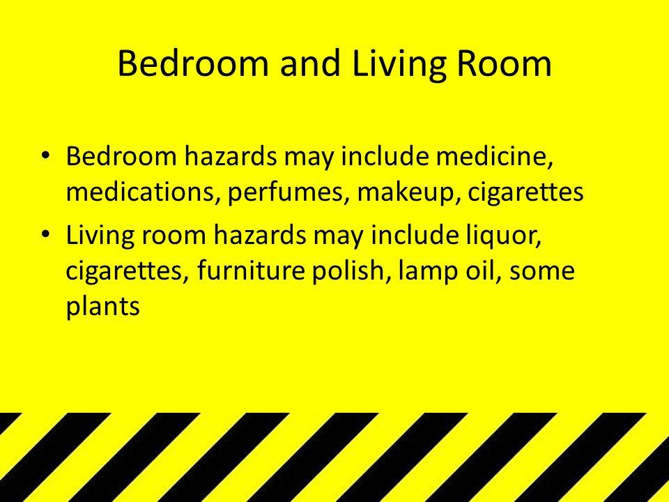 Bedroom and Living Room Bedroom hazards may include medicine, medications, perfumes, makeup, cigarettes Living room hazards may include liquor, cigare