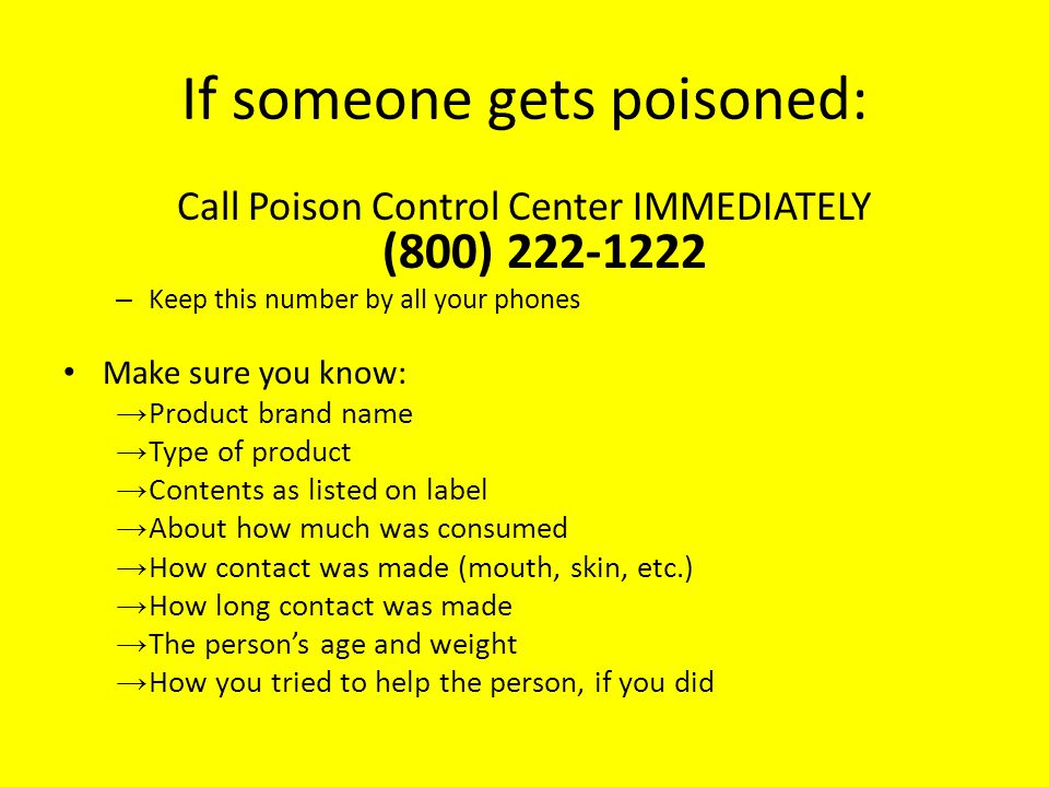 If someone gets poisoned: Call Poison Control Center IMMEDIATELY (800) 222-1222 – Keep this number by all your phones Make sure you know: Product bran