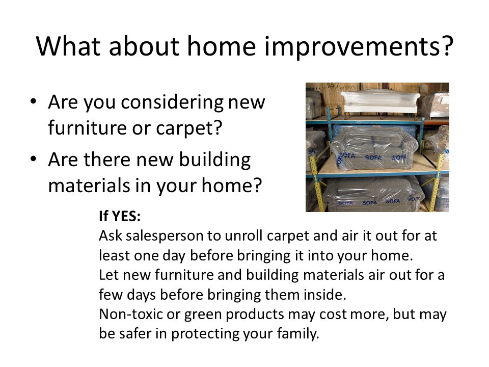 What about home improvements? Are you considering new furniture or carpet? Are there new building materials in your home? If YES: Ask salesperson to u