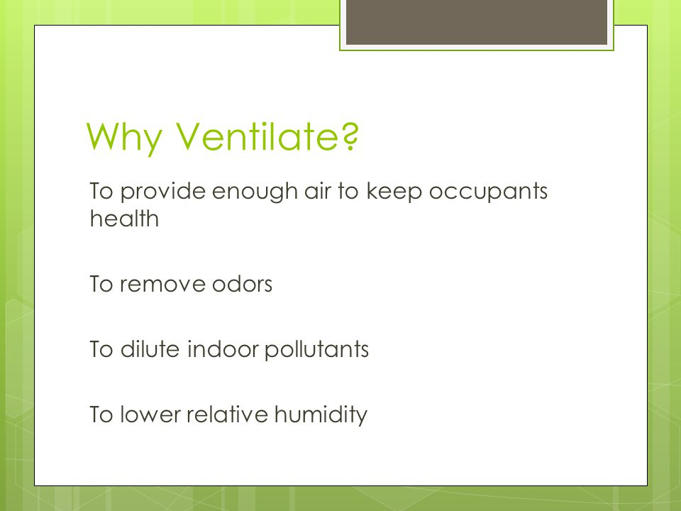 Why Ventilate? To provide enough air to keep occupants health To remove odors To dilute indoor pollutants To lower relative humidity