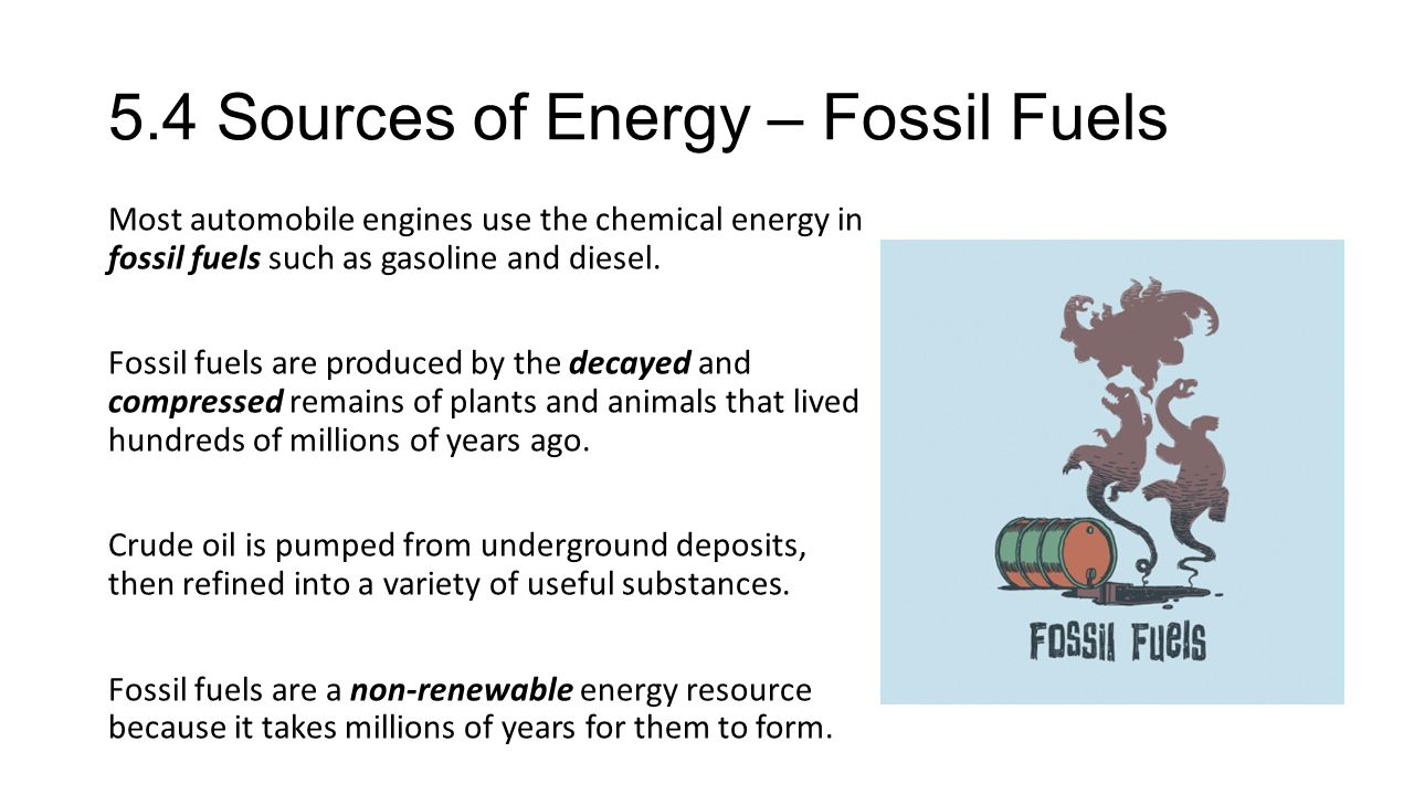 5.4 Sources of Energy – Fossil Fuels Most automobile engines use the chemical energy in fossil fuels such as gasoline and diesel. Fossil fuels are pro
