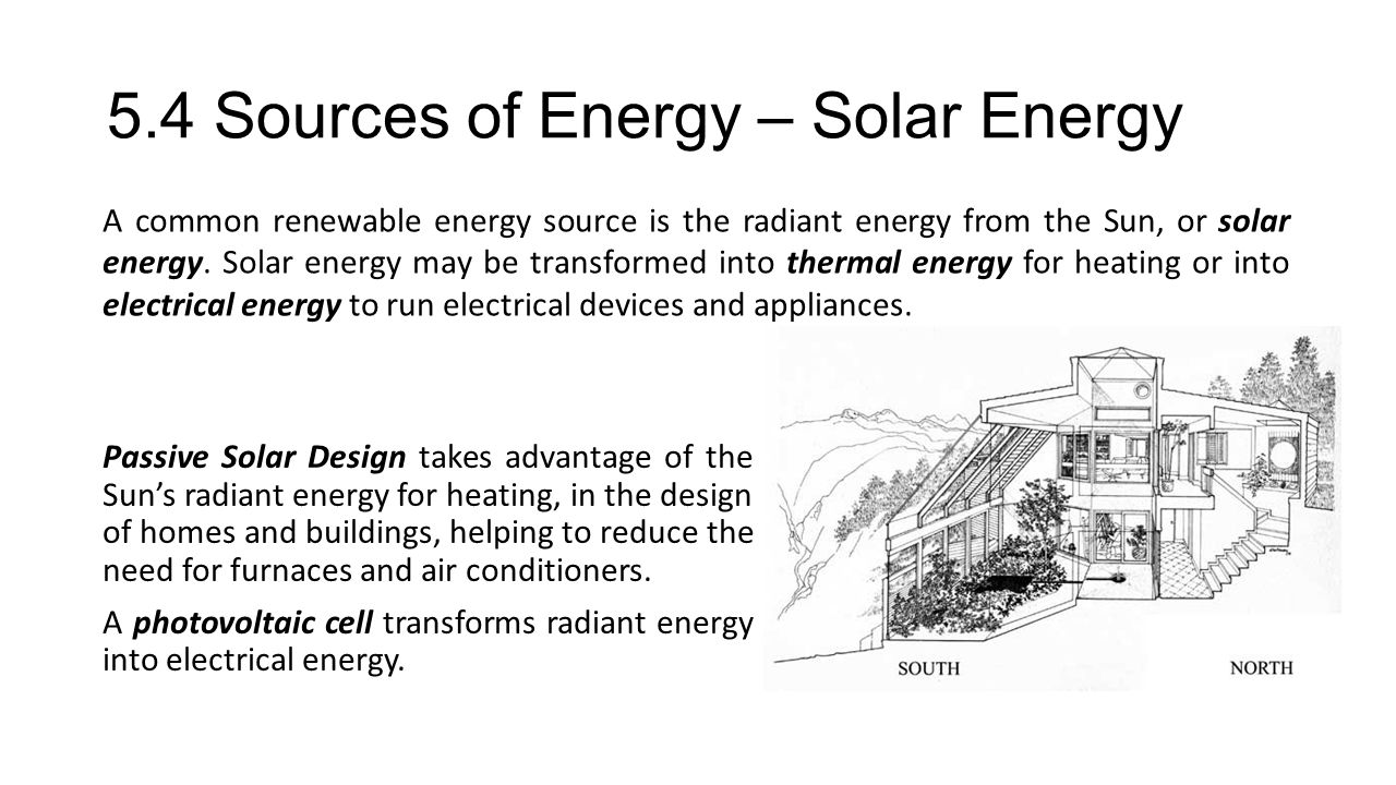 5.4 Sources of Energy – Solar Energy Passive Solar Design takes advantage of the Suns radiant energy for heating, in the design of homes and buildings