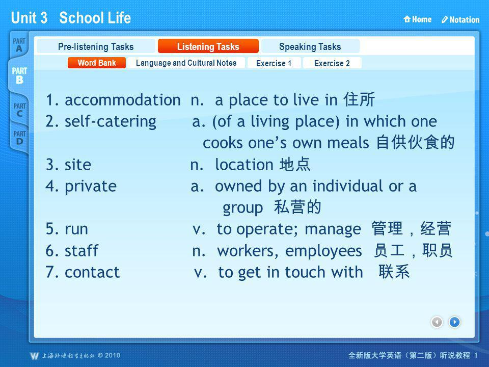 Unit 3 School Life PartB_2 1. accommodation n. a place to live in 2. self-catering a. (of a living place) in which one cooks ones own meals 3. site n.