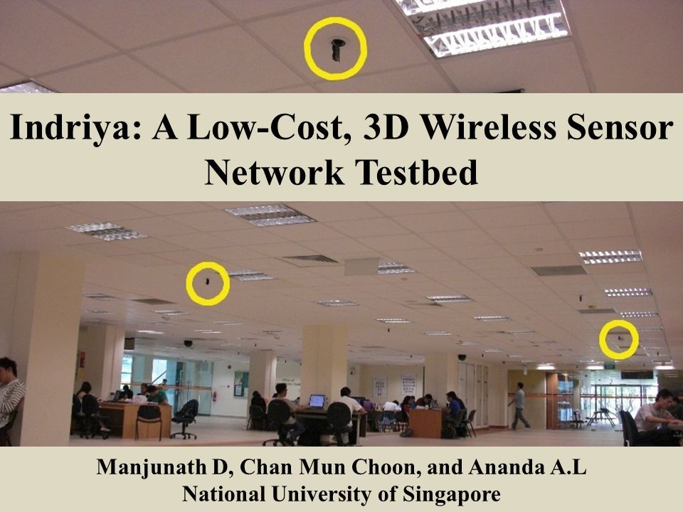 Indriya: A Low-Cost, 3D Wireless Sensor Network Testbed Manjunath D, Chan Mun Choon, and Ananda A.L National University of Singapore