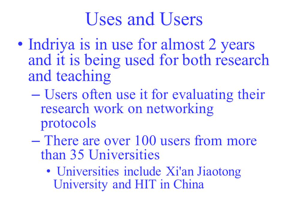 Uses and Users Indriya is in use for almost 2 years and it is being used for both research and teaching – Users often use it for evaluating their research work on networking protocols – There are over 100 users from more than 35 Universities Universities include Xi an Jiaotong University and HIT in China