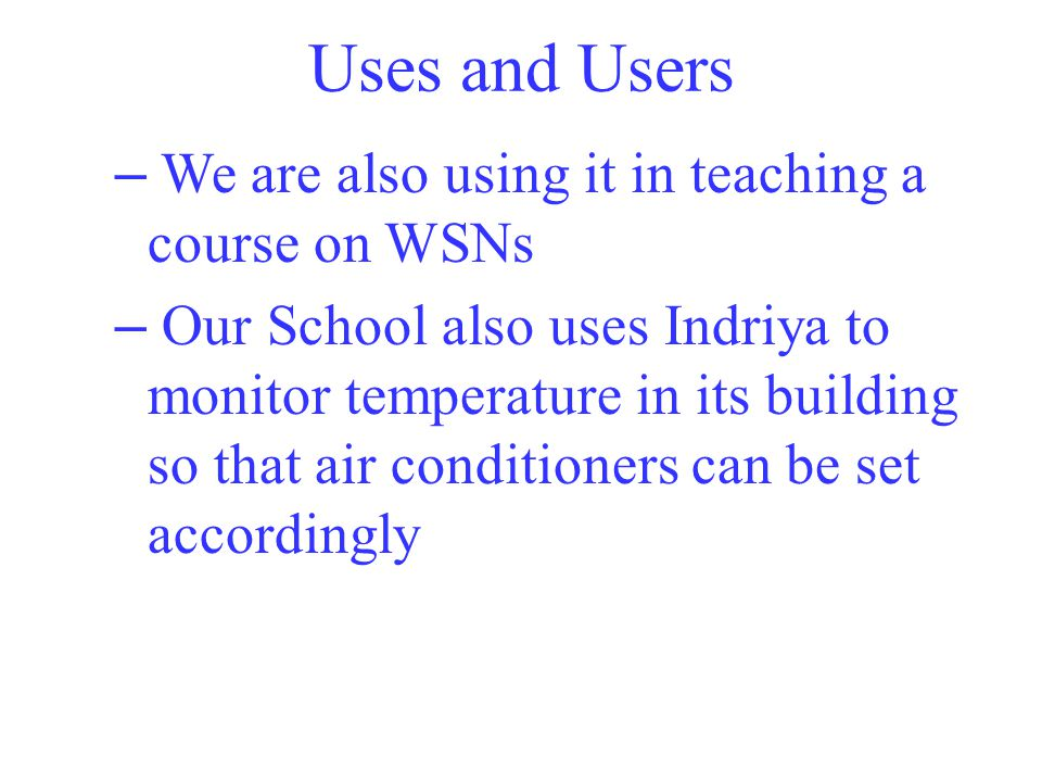 Uses and Users – We are also using it in teaching a course on WSNs – Our School also uses Indriya to monitor temperature in its building so that air conditioners can be set accordingly