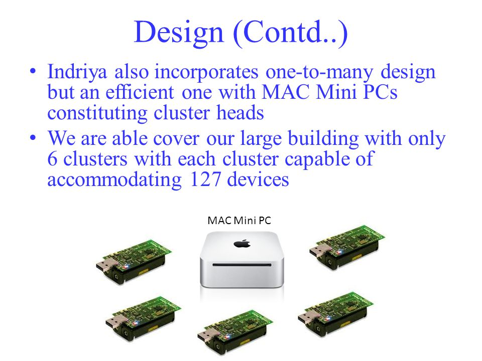 Design (Contd..) Indriya also incorporates one-to-many design but an efficient one with MAC Mini PCs constituting cluster heads We are able cover our large building with only 6 clusters with each cluster capable of accommodating 127 devices MAC Mini PC