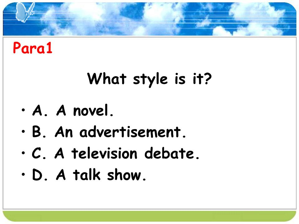 What style is it? A. A novel. B. An advertisement. C. A television debate. D. A talk show. Para1