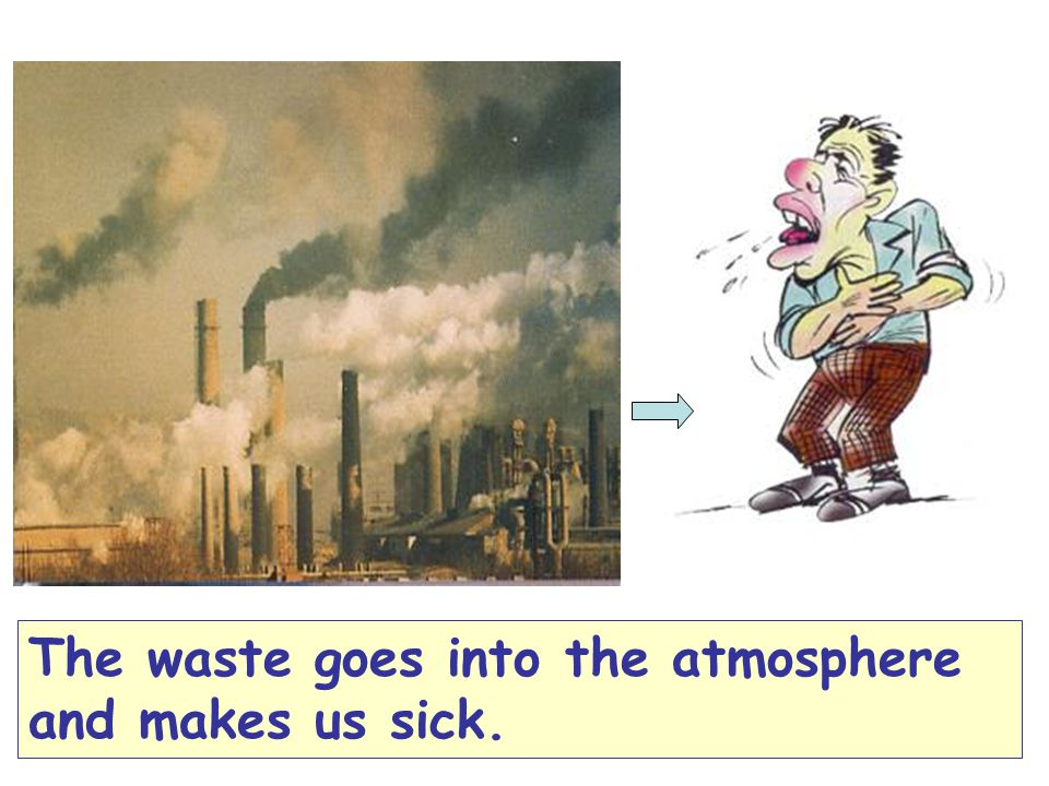 The waste goes into the atmosphere and makes us sick.