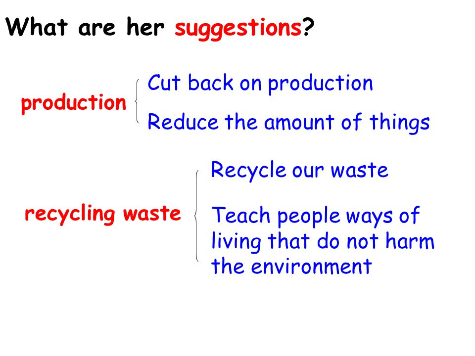 Cut back on production Reduce the amount of things Teach people ways of living that do not harm the environment What are her suggestions.