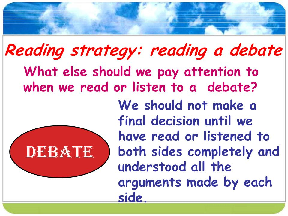 Reading strategy: reading a debate What else should we pay attention to when we read or listen to a debate.