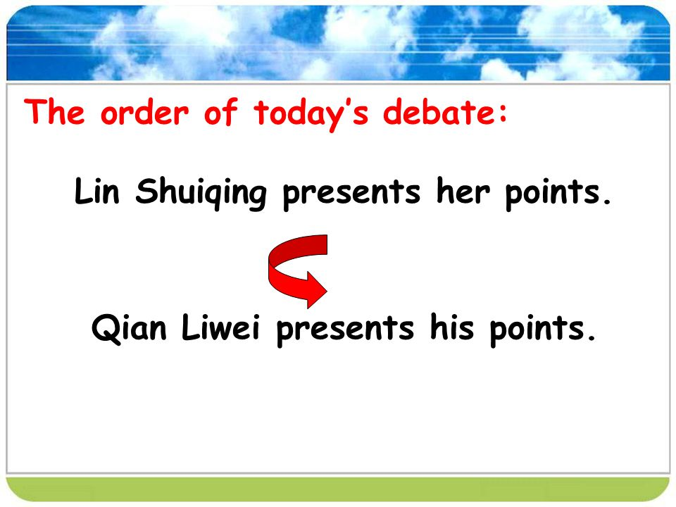 The order of todays debate: Lin Shuiqing presents her points. Qian Liwei presents his points.
