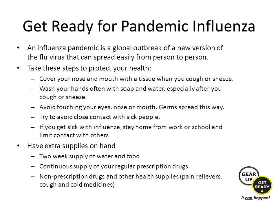 Get Ready for Pandemic Influenza An influenza pandemic is a global outbreak of a new version of the flu virus that can spread easily from person to person.
