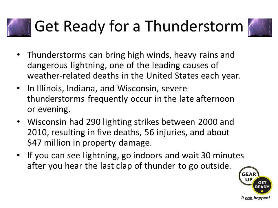 Get Ready for a Thunderstorm Thunderstorms can bring high winds, heavy rains and dangerous lightning, one of the leading causes of weather-related deaths in the United States each year.
