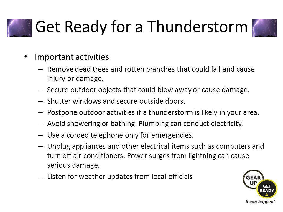 Get Ready for a Thunderstorm Important activities – Remove dead trees and rotten branches that could fall and cause injury or damage.