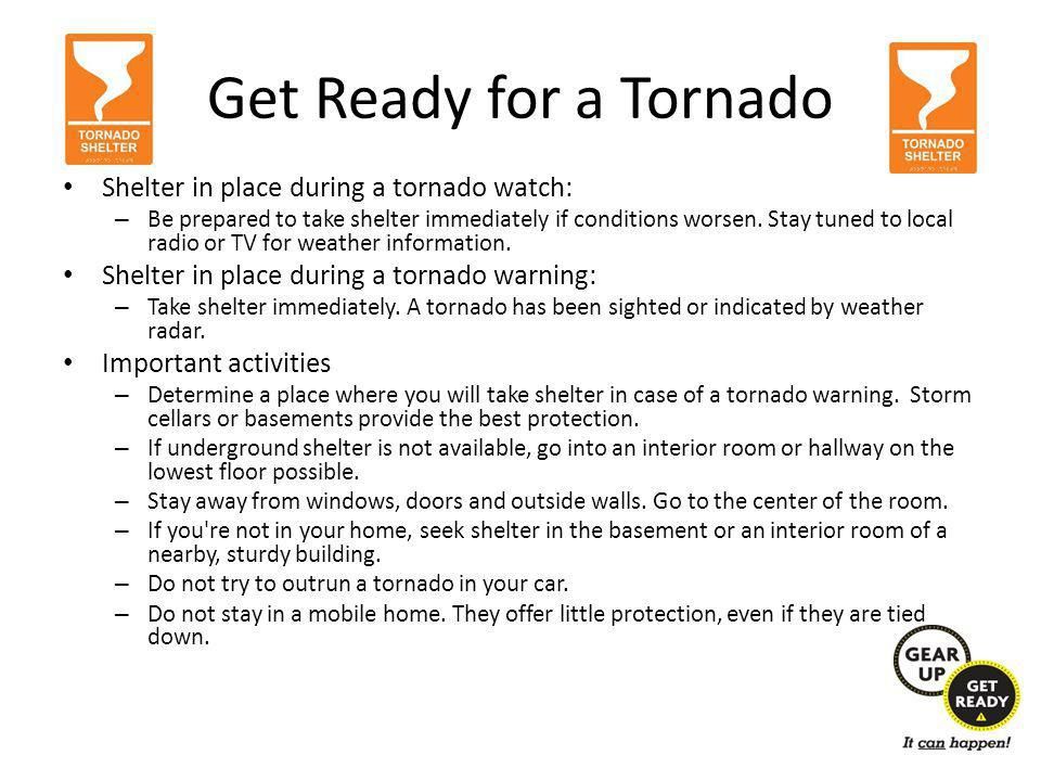 Get Ready for a Tornado Shelter in place during a tornado watch: – Be prepared to take shelter immediately if conditions worsen.