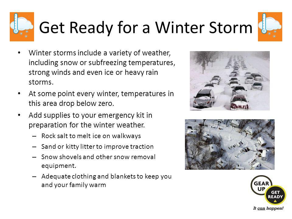 Get Ready for a Winter Storm Winter storms include a variety of weather, including snow or subfreezing temperatures, strong winds and even ice or heavy rain storms.