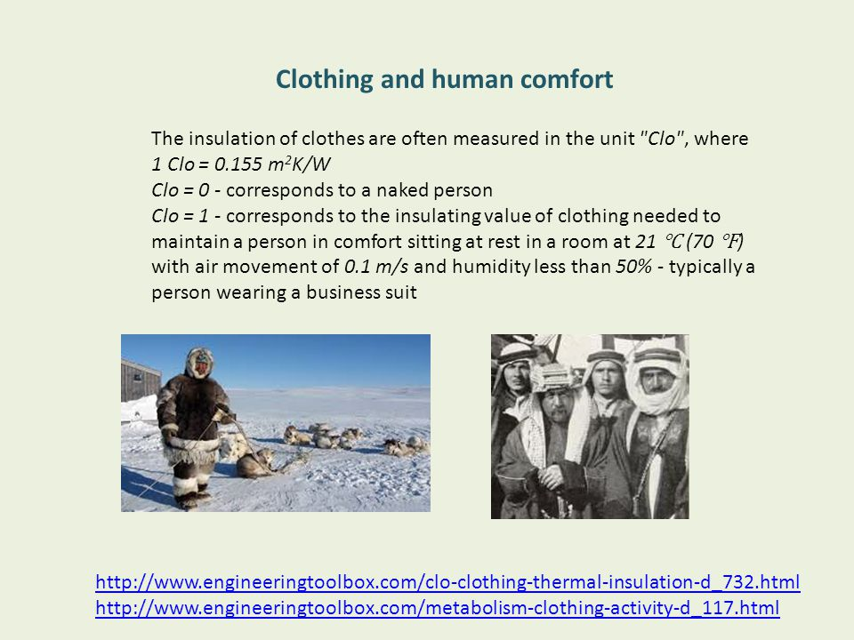 The insulation of clothes are often measured in the unit Clo , where 1 Clo = 0.155 m 2 K/W Clo = 0 - corresponds to a naked person Clo = 1 - corresponds to the insulating value of clothing needed to maintain a person in comfort sitting at rest in a room at 21 (70 ) with air movement of 0.1 m/s and humidity less than 50% - typically a person wearing a business suit http://www.engineeringtoolbox.com/clo-clothing-thermal-insulation-d_732.html http://www.engineeringtoolbox.com/metabolism-clothing-activity-d_117.html Clothing and human comfort