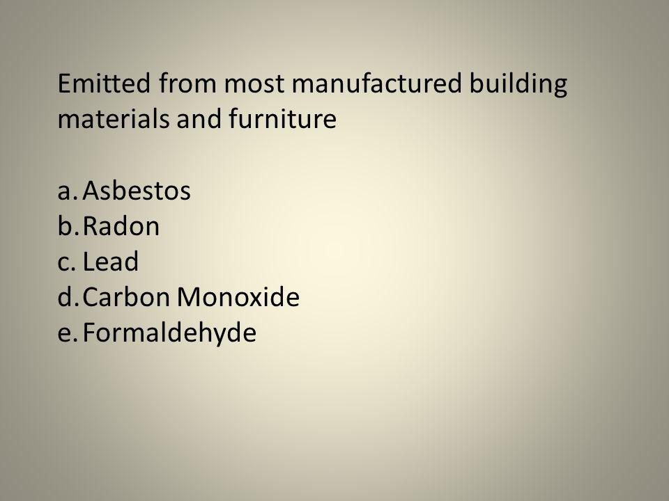 Emitted from most manufactured building materials and furniture a.Asbestos b.Radon c.Lead d.Carbon Monoxide e.Formaldehyde
