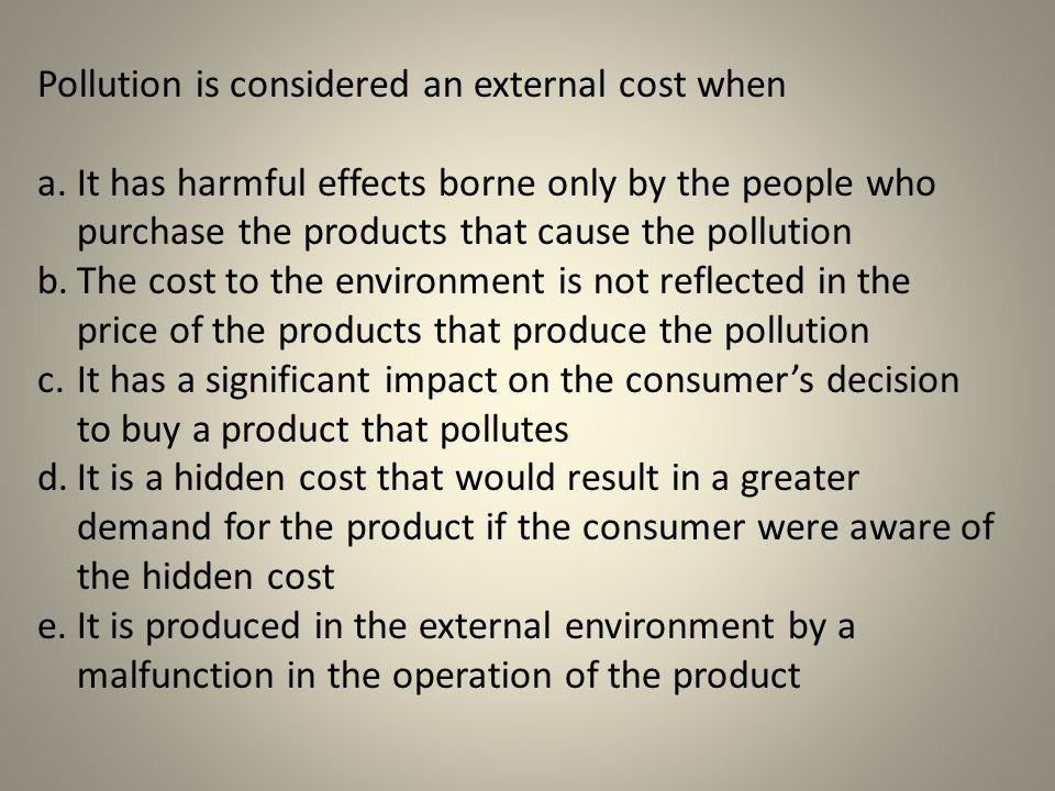 Pollution is considered an external cost when a.It has harmful effects borne only by the people who purchase the products that cause the pollution b.T