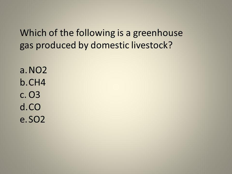 Which of the following is a greenhouse gas produced by domestic livestock? a.NO2 b.CH4 c.O3 d.CO e.SO2
