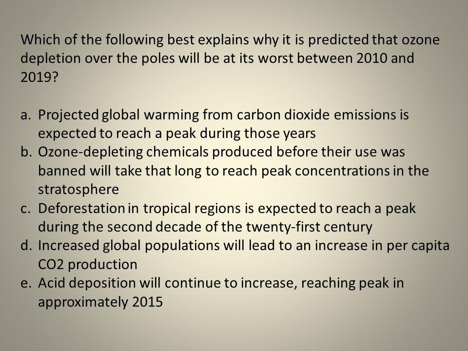Which of the following best explains why it is predicted that ozone depletion over the poles will be at its worst between 2010 and 2019? a.Projected g