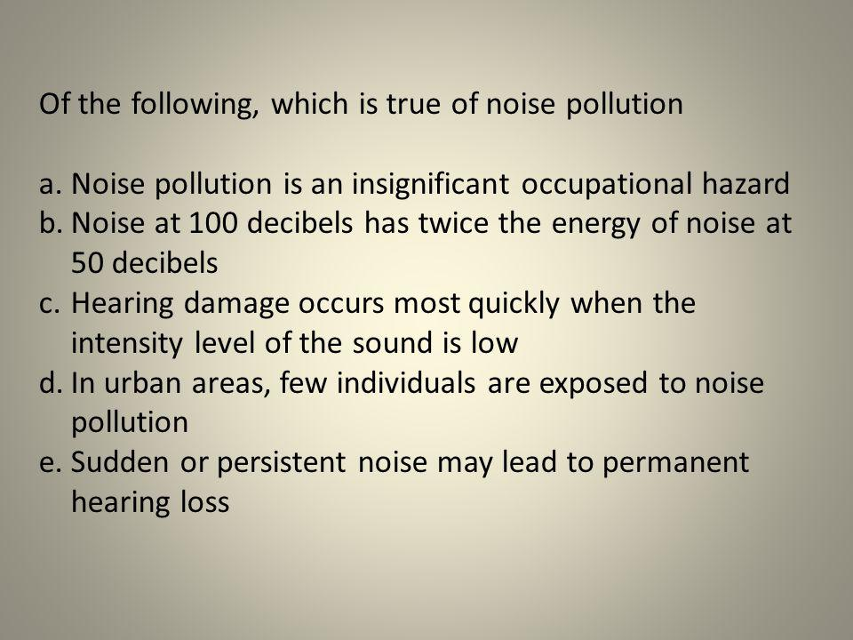 Of the following, which is true of noise pollution a.Noise pollution is an insignificant occupational hazard b.Noise at 100 decibels has twice the ene
