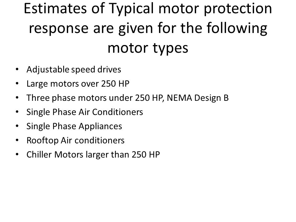 Estimates of Typical motor protection response are given for the following motor types Adjustable speed drives Large motors over 250 HP Three phase mo