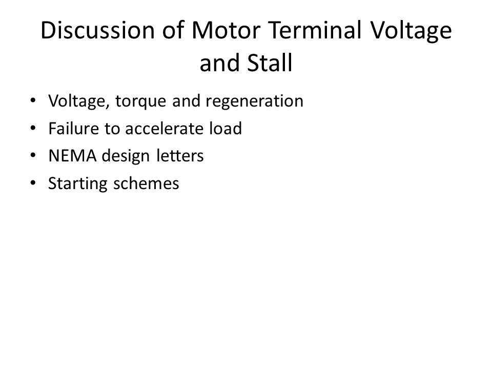 Discussion of Motor Terminal Voltage and Stall Voltage, torque and regeneration Failure to accelerate load NEMA design letters Starting schemes