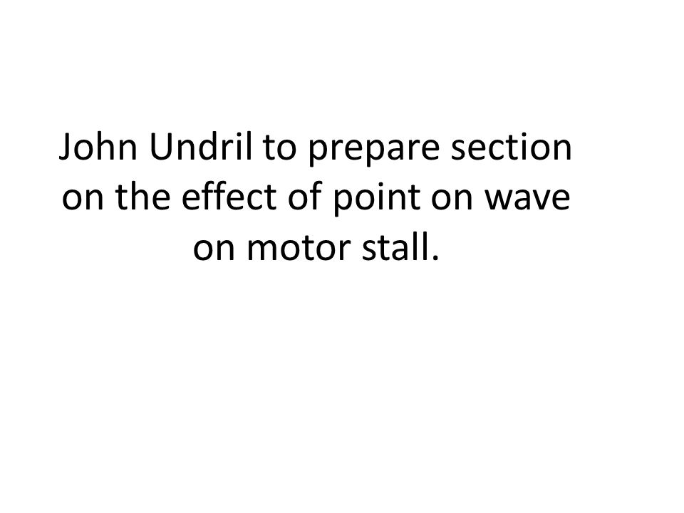 John Undril to prepare section on the effect of point on wave on motor stall.