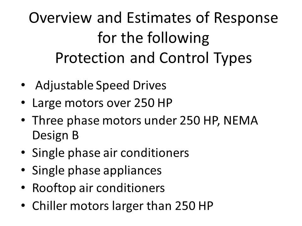 Overview and Estimates of Response for the following Protection and Control Types Adjustable Speed Drives Large motors over 250 HP Three phase motors
