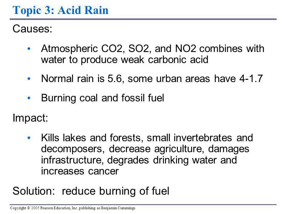 Copyright © 2005 Pearson Education, Inc. publishing as Benjamin Cummings Topic 3: Acid Rain Causes: Atmospheric CO2, SO2, and NO2 combines with water