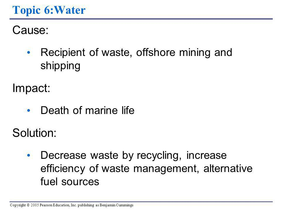 Copyright © 2005 Pearson Education, Inc. publishing as Benjamin Cummings Topic 6:Water Cause: Recipient of waste, offshore mining and shipping Impact: