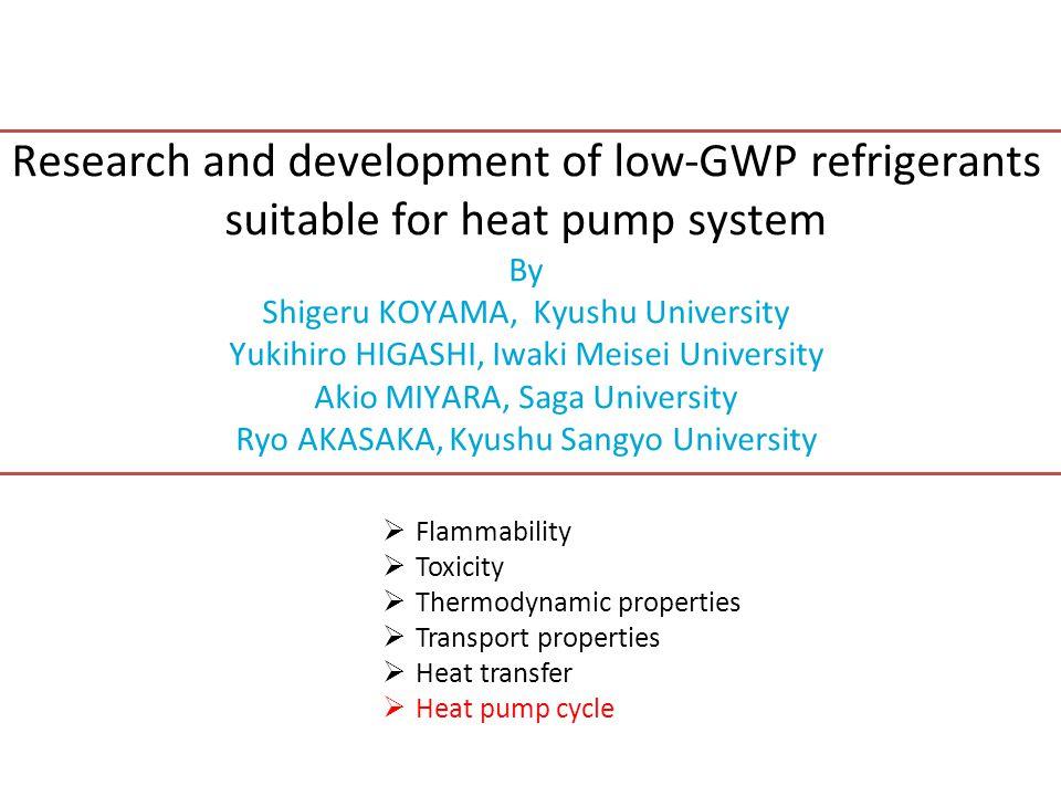 Research and development of low-GWP refrigerants suitable for heat pump system By Shigeru KOYAMA, Kyushu University Yukihiro HIGASHI, Iwaki Meisei Uni