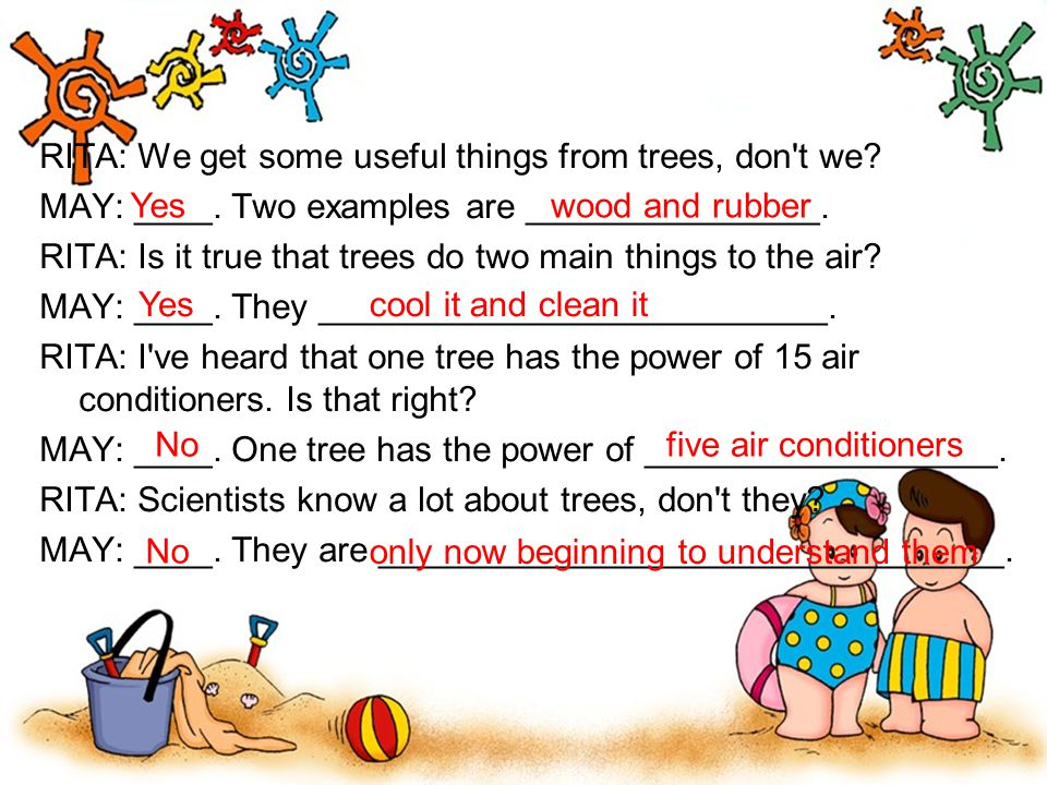 RITA: We get some useful things from trees, don't we? MAY: ____. Two examples are _______________. RITA: Is it true that trees do two main things to t