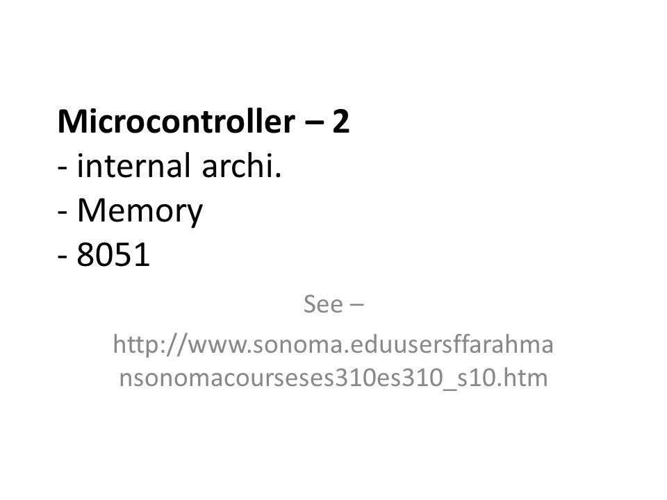 Microcontroller – 2 - internal archi. - Memory - 8051 See – http://www.sonoma.eduusersffarahma nsonomacourseses310es310_s10.htm