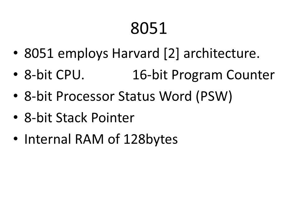 8051 8051 employs Harvard [2] architecture. 8-bit CPU. 16-bit Program Counter 8-bit Processor Status Word (PSW) 8-bit Stack Pointer Internal RAM of 12