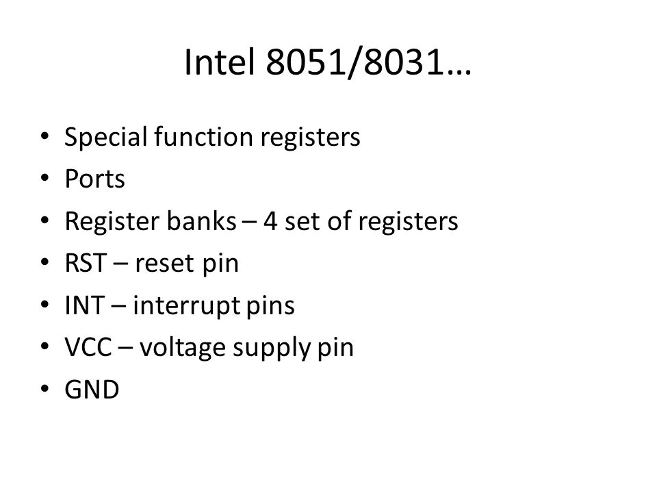 Intel 8051/8031… Special function registers Ports Register banks – 4 set of registers RST – reset pin INT – interrupt pins VCC – voltage supply pin GN