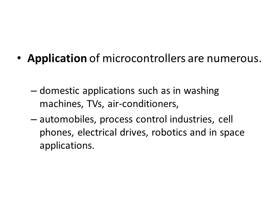 Application of microcontrollers are numerous. – domestic applications such as in washing machines, TVs, air-conditioners, – automobiles, process contr