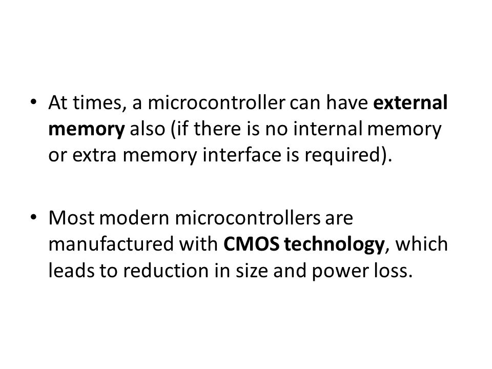At times, a microcontroller can have external memory also (if there is no internal memory or extra memory interface is required). Most modern microcon