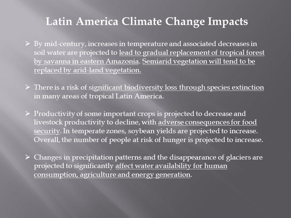Latin America Climate Change Impacts By mid-century, increases in temperature and associated decreases in soil water are projected to lead to gradual replacement of tropical forest by savanna in eastern Amazonia.