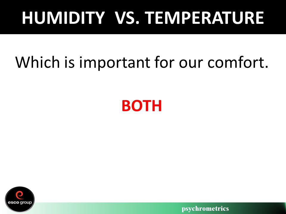 psychrometrics HUMIDITY VS. TEMPERATURE Which is important for our comfort. BOTH