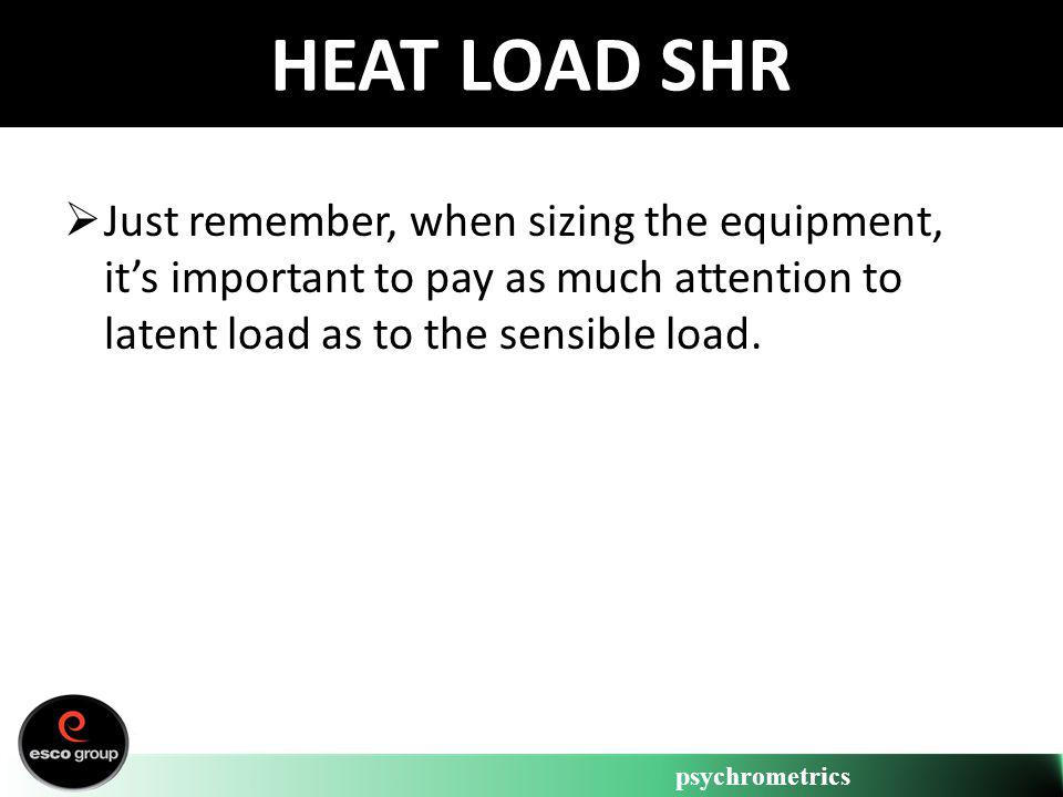 psychrometrics HEAT LOAD SHR Just remember, when sizing the equipment, its important to pay as much attention to latent load as to the sensible load.