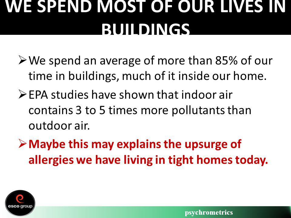 psychrometrics WE SPEND MOST OF OUR LIVES IN BUILDINGS We spend an average of more than 85% of our time in buildings, much of it inside our home. EPA