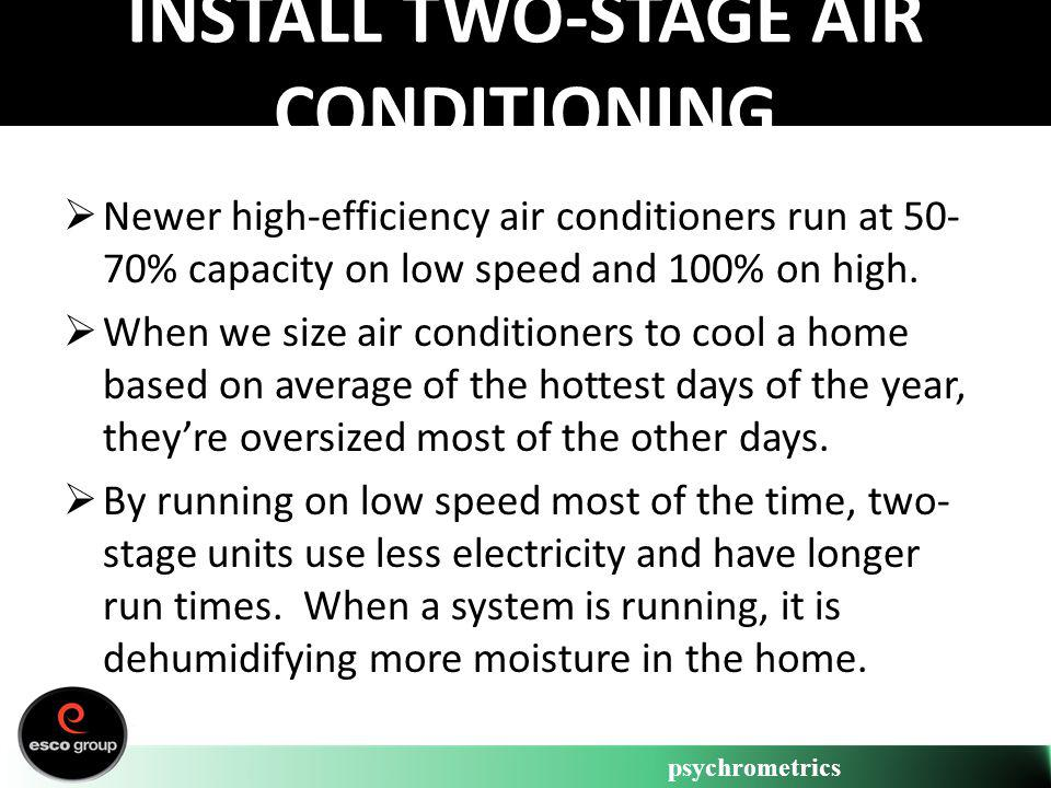 psychrometrics INSTALL TWO-STAGE AIR CONDITIONING Newer high-efficiency air conditioners run at 50- 70% capacity on low speed and 100% on high. When w