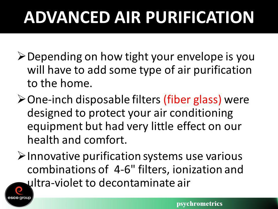 psychrometrics ADVANCED AIR PURIFICATION Depending on how tight your envelope is you will have to add some type of air purification to the home. One-i
